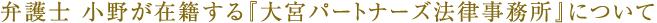 弁護士 小野が在籍する『大宮パートナーズ法律事務所』について